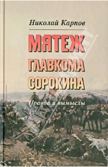 Мятеж главкома Сорокина: Правда и вымыслы - Николай Карпов