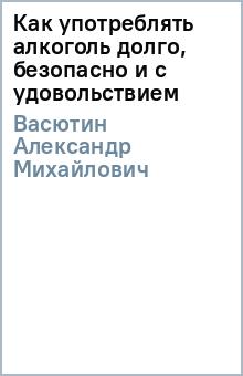 Как употреблять алкоголь долго, безопасно и с удовольствием - Александр Васютин