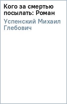 Кого за смертью посылать: Роман - Михаил Успенский