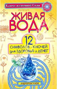 Живая вода. 12 символов-ключей для здоровья и денег - Андрей Ваганов