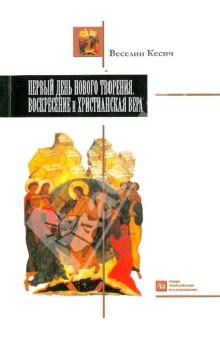 Первый день нового творения. Воскресение и Христианская вера - Веселин Кесич