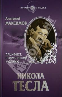Никола Тесла. Пацифист, приручивший молнию - Анатолий Максимов