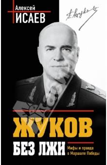 Жуков без лжи. Мифы и правда о Маршале Победы - Алексей Исаев
