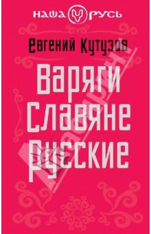 Евгений Кутузов. Варяги. Славяне. Русские. Издательство: Эксмо, 2013 г.