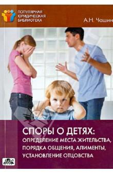 Споры о детях. Определение места жительства, порядка общения, алименты, установление отцовства - Александр Чашин