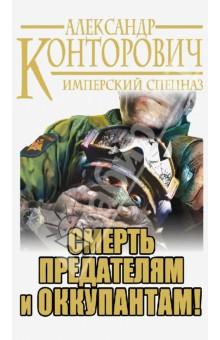 Смерть предателям и оккупантам! Имперский спецназ - Александр Конторович