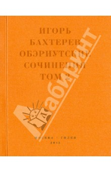 Обэриутские сочинения. Том 2 - Игорь Бахтерев