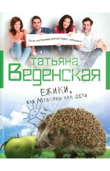 Ежики, или Мужчины как дети - Татьяна Веденская