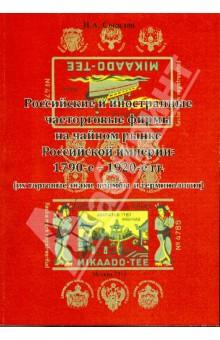 Российские и иностранные чаеторговые фирмы на чайном рынке Российской империи: 1790-е - 1920-е гг. - Иван Соколов