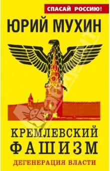 Юрий Мухин: Кремлевский фашизм. Дегенерация власти. Издательство: Яуза, 2013 г.