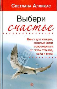 Светлана Алликас - Выбери счастье. Книга для женщин, которые хотят освободиться от груза страхов, обид и вины обложка книги