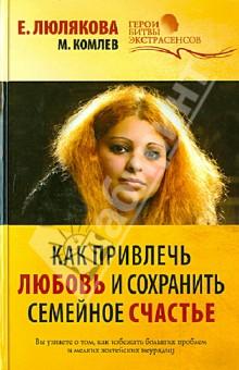 Как привлечь любовь и сохранить семейное счастье - Комлев, Люлякова