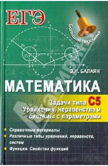 Математика. Задачи типа С5: уравнения, неравенства и системы с параметрами - Эдуард Балаян изображение обложки