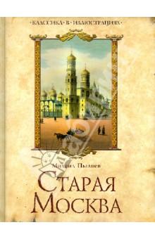 Старая Москва. Избранные рассказы из былой жизни первопрестольной столицы - Михаил Пыляев