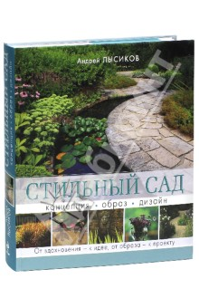 Стильный сад. От вдохновения - к идее, от образа - к проекту - Андрей Лысиков