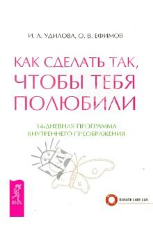 Как сделать так, чтобы тебя полюбили. 14-дневная программа внутреннего преображения - Удилова, Ефимов