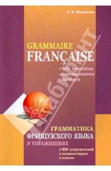 Грамматика французского языка в упражнениях: 400 упражнений с ключами и комментариями - Анна Иванченко