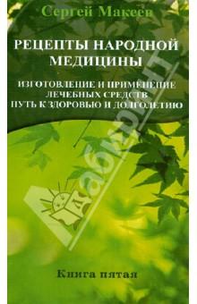 Рецепты народной медицины. Путь к здоровью и долголетию. Книга 5 - Сергей Макеев