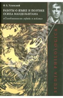 Работы о языке и поэтике Осипа Мандельштама: Соподчиненность порыва и текста - Федор Успенский