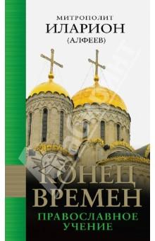 Конец времен. Православное учение - Иларион Митрополит