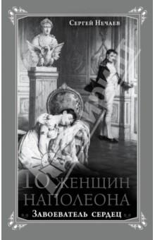 10 женщин Наполеона. Завоеватель сердец - Сергей Нечаев