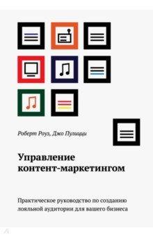 Управление контент-маркетингом. Практическое руководство по созданию лояльной аудитории - Роуз, Пулицци