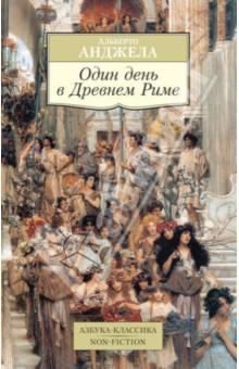 Один день в Древнем Риме: Повседневная жизнь, тайны, курьезы - Альберто Анджела