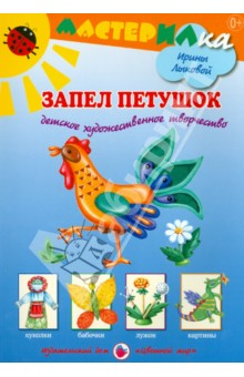 Запел петушок. Детское художественное творчество - Ирина Лыкова