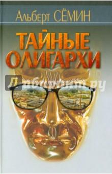 Тайные олигархи - Альберт Семин