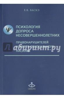 Психология допроса несовершеннолетних правонарушителей и жертв сексуального насилия - Екатерина Васкэ
