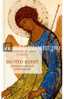 Во что верят православные христиане - Иларион Митрополит
