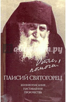 Отче, помоги! Паисий Святогорец.Жизнеописание. Наставления. Пророчества