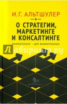 О стратегии, маркетинге и консалтинге. Занимательно - для внимательных! - Игорь Альтшулер