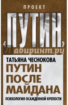 Путин после майдана. Психология осажденной крепости - Татьяна Чеснокова