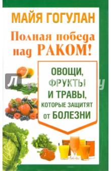 Полная победа над раком! Овощи, фрукты и травы - Майя Гогулан