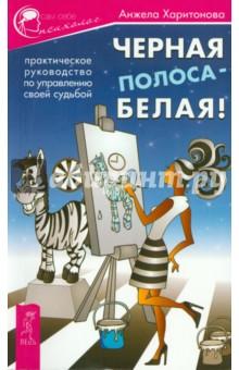 Черная полоса - белая! Практическое руководство по управлению своей судьбой - Анжела Харитонова
