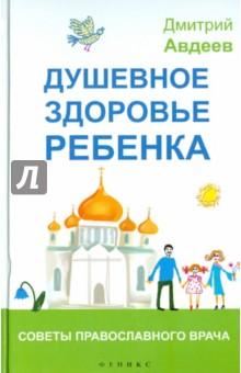 Купить Дмитрий Авдеев: Душевное здоровье ребенка. Советы православного врача ISBN: 978-5-222-23400-6