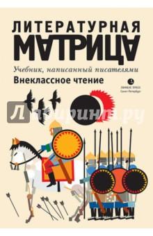Литературная матрица. Внеклассное чтение - Шаров, Рубанов, Водолазкин