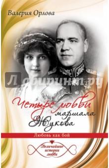 Четыре любви маршала Жукова. Любовь как бой - Валерия Орлова
