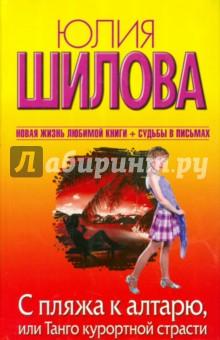 Купить Юлия Шилова: С пляжа к алтарю, или Танго курортной страсти ISBN: 978-5-17-073981-3