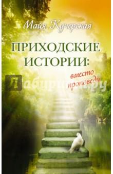 Приходские истории. Вместо проповеди - Майя Кучерская