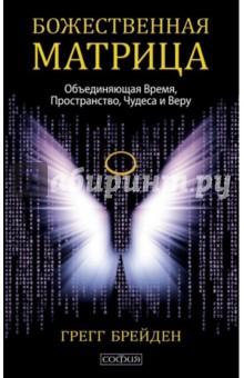 Божественная матрица, объединяющая Время, Пространство, Чудеса и Веру - Грегг Брейден