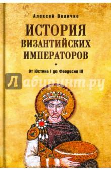 История Византийских императоров. От Юстина I до Феодосия III - Алексей Величко