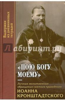 Пою Богу моему. Личные молитвенные обращения святого праведного Иоанна Кронштадтского