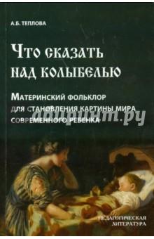 Что сказать над колыбелью. Материнский фольклор для становления картины мира современного ребенка - Анна Теплова