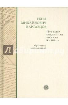 Тут была подлинная русская жизнь... Фрагменты воспоминаний - Илья Картавцов