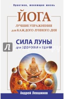 Йога. Лучшие упражнения для каждого лунного дня - Андрей Левшинов