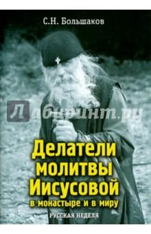 Делатели молитвы Иисусовой в монастыре и в миру - Сергей Большаков