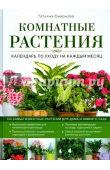 Комнатные растения. Календарь по уходу на каждый месяц - Татьяна Смирнова