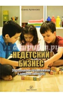 Недетский бизнес. Управление продажами в детских центрах - Елена Артемова
